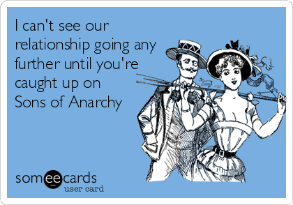 I can't see our relationship going any further until you're caught up on Sons of Anarchy