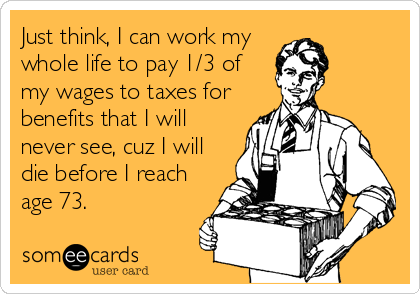Just think, I can work my whole life to pay 1/3 of my wages to taxes for benefits that I will never see, cuz I will die before I reach age 73.