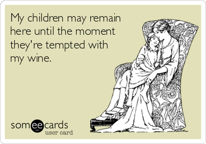 My children may remain here until the moment they're tempted with my wine.