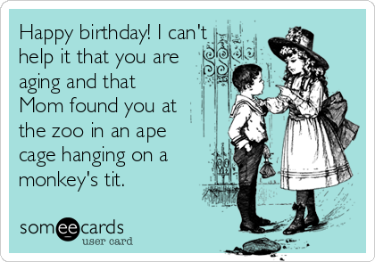 Happy birthday! I can't help it that you are aging and that Mom found you at the zoo in an ape cage hanging on a monkey's tit.