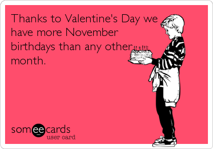 Thanks to Valentine's Day we have more November birthdays than any other month.