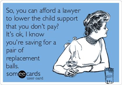 So, you can afford a lawyer to lower the child support that you don't pay? It's ok, I know you're saving for a pair of replacement balls.