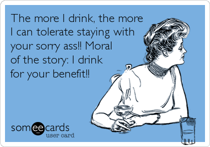 The more I drink, the more I can tolerate staying with your sorry ass!! Moral of the story: I drink for your benefit!!