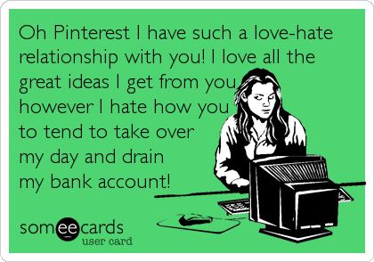 Oh Pinterest I have such a love-hate relationship with you! I love all the great ideas I get from you   however I hate how you  to tend to take ove