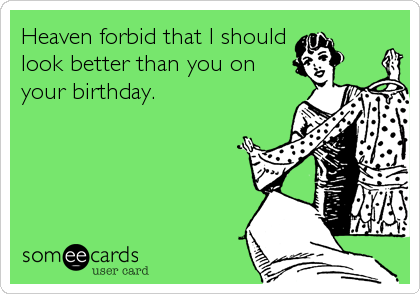 Heaven forbid that I should look better than you on your birthday.