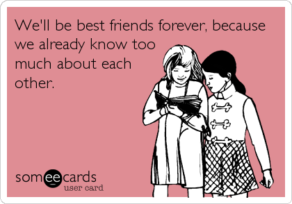 We'll be best friends forever, because we already know too much about each other.