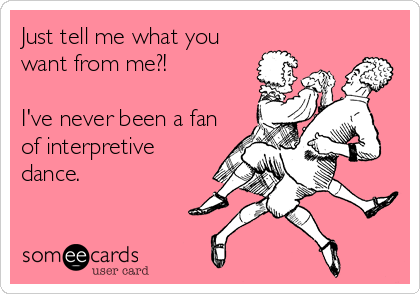 Just tell me what you want from me?!  I've never been a fan of interpretive dance.