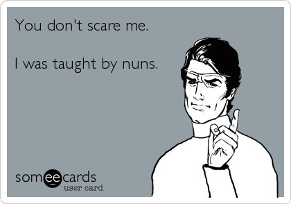 You don't scare me.    I was taught by nuns.