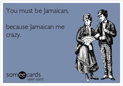 You must be Jamaican,  because Jamaican me crazy.