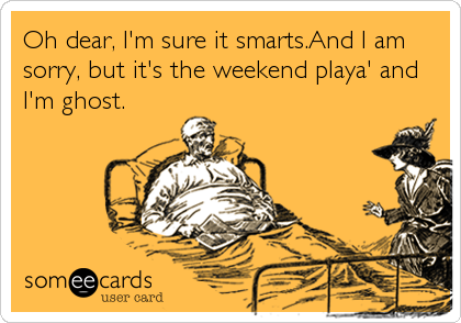 Oh dear, I'm sure it smarts.And I am sorry, but it's the weekend playa' and I'm ghost.