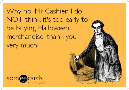Why no, Mr Cashier, I do NOT think it's too early to be buying Halloween merchandise, thank you very much!