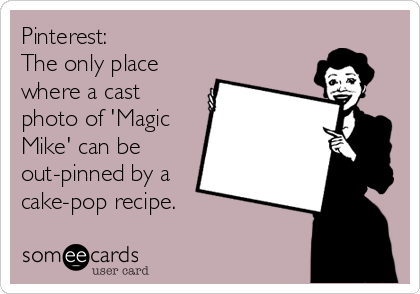 Pinterest:  The only place where a cast photo of 'Magic Mike' can be out-pinned by a cake-pop recipe.