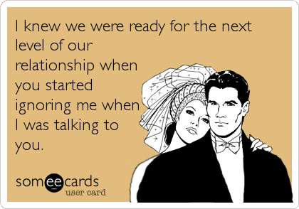 I knew we were ready for the next level of our relationship when you started ignoring me when I was talking to you.