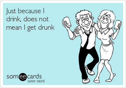Just because I drink, does not mean I get drunk