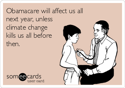 Obamacare will affect us all next year, unless climate change kills us all before then.