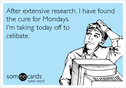 After extensive research, I have found the cure for Mondays. I'm taking today off to celibate.
