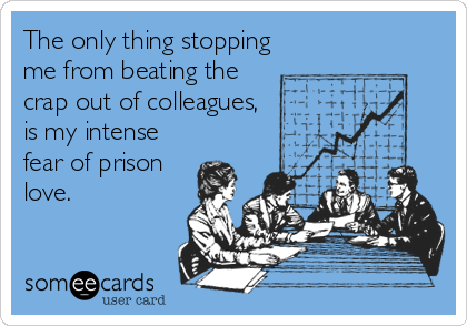 The only thing stopping me from beating the crap out of colleagues, is my intense fear of prison love.