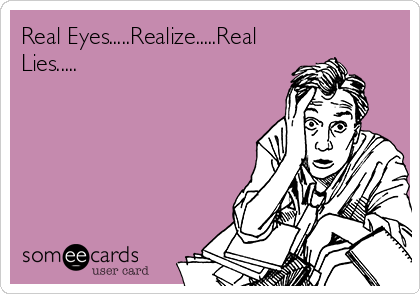 Real Eyes.....Realize.....Real Lies.....