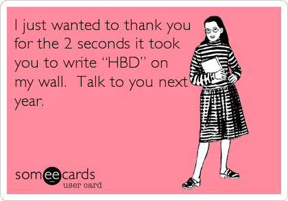 """I just wanted to thank you for the 2 seconds it took you to write """"HBD"""" on my wall.  Talk to you next year."""