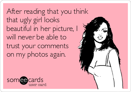 After reading that you think that ugly girl looks beautiful in her picture, I will never be able to trust your comments on my photos again.