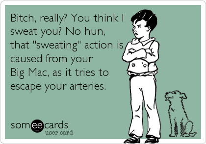 Bitch, really? You think I