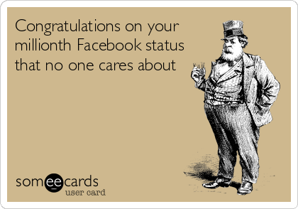 Congratulations on your millionth Facebook status that no one cares about