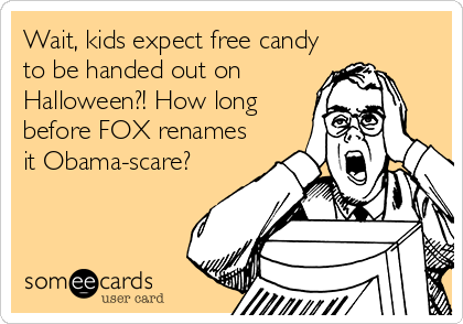 Wait, kids expect free candy to be handed out on Halloween?! How long before FOX renames it Obama-scare?