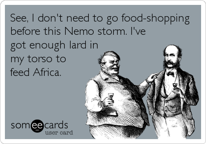 See, I don't need to go food-shopping before this Nemo storm. I've got enough lard in my torso to feed Africa.