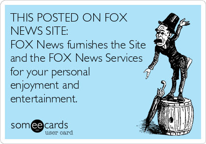 THIS POSTED ON FOX NEWS SITE:    FOX News furnishes the Site and the FOX News Services for your personal  enjoyment and entertainment.