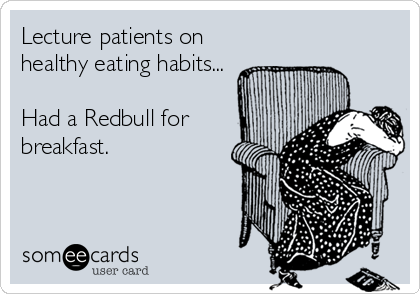 Lecture patients on healthy eating habits...  Had a Redbull for breakfast.