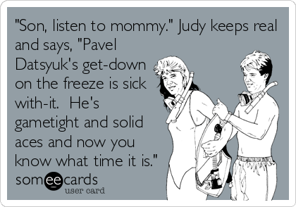 """Son, listen to mommy."" Judy keeps real and says, ""Pavel Datsyuk's get-down on the freeze is sick with-it.  He's gametight and solid aces and now you know what time it is."""