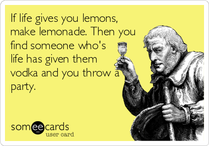 If life gives you lemons, make lemonade. Then you find someone who's life has given them vodka and you throw a party.