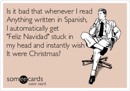 """Is it bad that whenever I read Anything written in Spanish, I automatically get  """"Feliz Navidad"""" stuck in my head and instantly wish  It were Christmas?"""