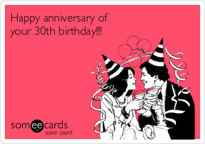 Happy anniversary of  your 30th birthday!!!