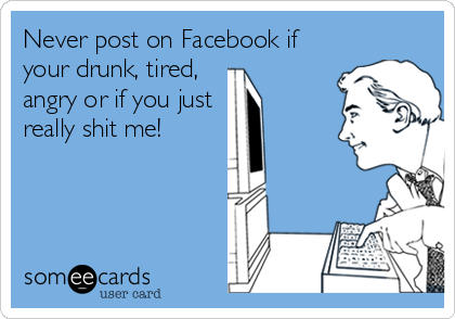 Never post on Facebook if your drunk, tired,  angry or if you just  really shit me!