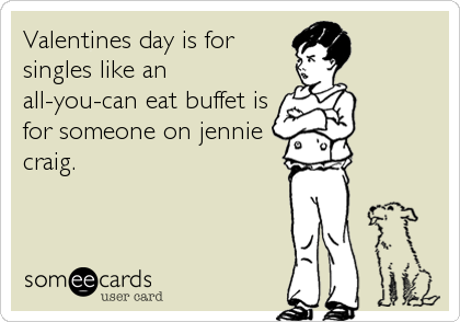 Valentines day is for singles like an all-you-can eat buffet is for someone on jennie craig.