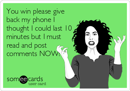 You win please give back my phone I thought I could last 10 minutes but I must read and post comments NOW!
