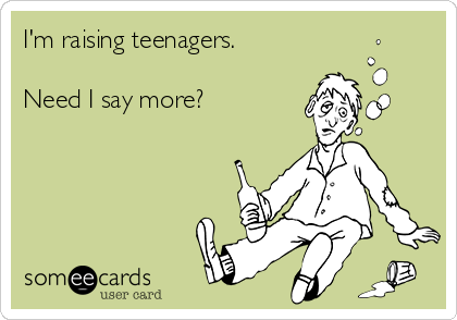 I'm raising teenagers.  Need I say more?