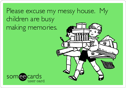 Please excuse my messy house.  My children are busy making memories.