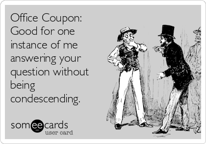 Office Coupon:  Good for one instance of me answering your question without being condescending.