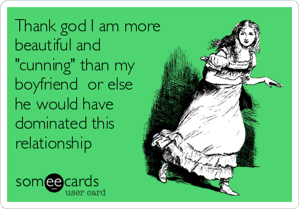 """Thank god I am more beautiful and """"cunning"""" than my boyfriend  or else he would have dominated this relationship"""