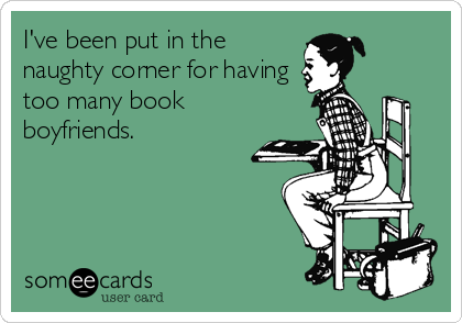 I've been put in the naughty corner for having too many book boyfriends.