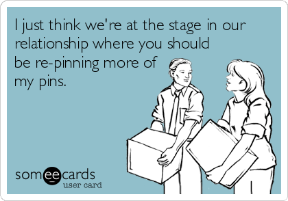 I just think we're at the stage in our relationship where you should  be re-pinning more of my pins.