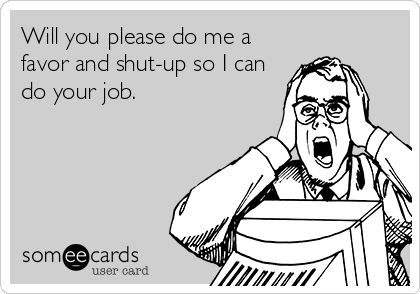 Will you please do me a favor and shut-up so I can do your job.