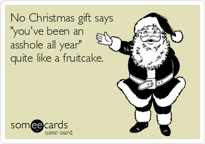 "No Christmas gift says ""you've been an asshole all year"" quite like a fruitcake."