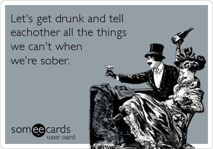Let's get drunk and tell eachother all the things  we can't when we're sober.