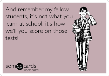 And remember my fellow students, it's not what you learn at school, it's how we'll you score on those tests!