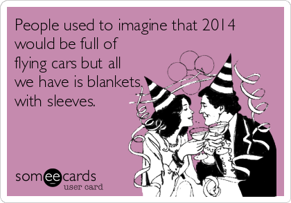 People used to imagine that 2014 would be full of flying cars but all we have is blankets with sleeves.