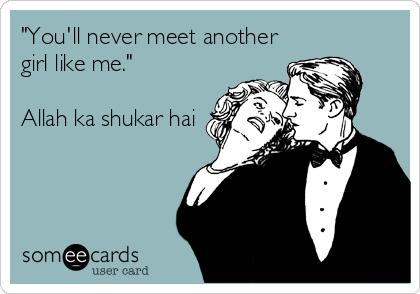 """You'll never meet another girl like me.""   Allah ka shukar hai"