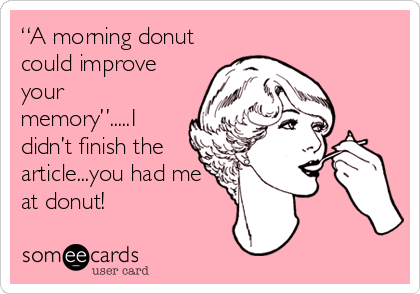 """A morning donut could improve your memory"".....I didn't finish the article...you had me at donut!"